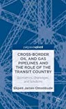 Cross-Border Oil and Gas Pipelines and the Role of the Transit Country : Economics, Challenges and Solutions, Omonbude, Ekpen James, 1137274514