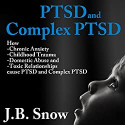 PTSD and Complex PTSD: How Chronic Anxiety, Childhood Trauma, Domestic Abuse and Toxic Relationships Cause PTSD and Complex PTSD