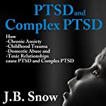 PTSD and Complex PTSD: How Chronic Anxiety, Childhood Trauma, Domestic Abuse and Toxic Relationships Cause PTSD and Complex PTSD: Transcend Mediocrity, Book 70 | J.B. Snow