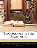 Trigonometry for Beginners, John Bascombe Lock and John Anthony Miller, 1141835509