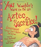 You Wouldn't Want to Be an Aztec Sacrifice! Gruesome Things You'd Rather Not Know (You Wouldn't Want To)