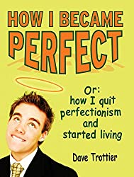 How I Became Perfect (Or: How I Quit Perfectionism and Started Living) (English Edition)