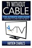 TV Without Cable: The Ultimate User Guide - Streaming TV & Free Over-The-Air TV (Internet TV) (Volume 1)