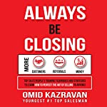 Always Be Closing: Top Sales People's Training Techniques and Strategies to Learn How to Perfect the Art of Selling to Anyone in Order to Get More Customers, Receive More Referrals and Earn More Money | Omid Kazravan