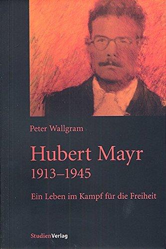 Hubert Mayr 1913-1945: Ein Leben im Kampf für die Freiheit