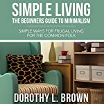 Simple Living: The Beginners Guide to Minimalism | Dorothy L. Brown