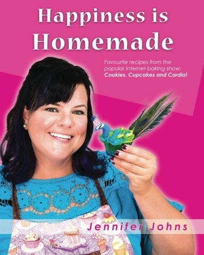 Happiness is Homemade: Favourite recipes from the popular Internet baking show: Cookies, Cupcakes and Cardio! (Happiness Cake)