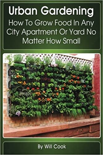 Urban Gardening: How To Grow Food In Any City Apartment Or Yard No ...