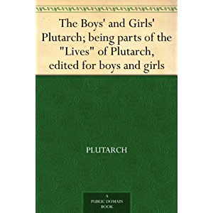 """The Boys' and Girls' Plutarch; being parts of the """"Lives"""" of Plutarch, edited for boys and girls"""