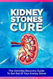 The Kidney Stones Cure: The Ultimate Recovery Guide To Get Rid Of Your Kidney Stone (Kidney Stones, Kidney Disease, Kidney Disease Solution, Kidney Failure, Kidney Diet,Kidney Health)
