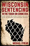 Wisconsin Sentencing in the Tough-on-Crime Era: How Judges Retained Power and Why Mass Incarceration Happened Anyway