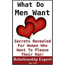 What Men Want: Secrets Revealed For Women Who Want To Please Their Man (Truth To Understanding Guys Book 1)