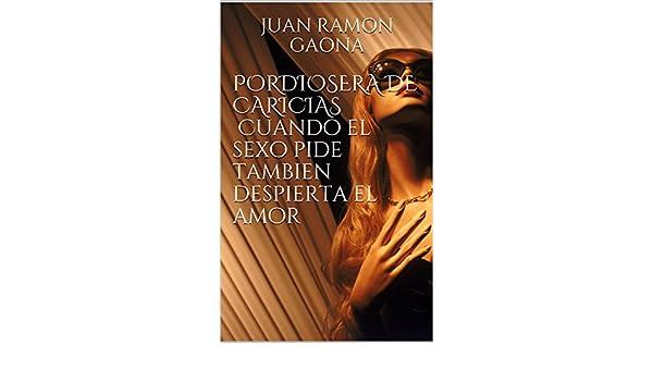 Amazon.com: PORDIOSERA DE CARICIAS Cuando el sexo pide tambien despierta el amor (Spanish Edition) eBook: JUAN RAMON GAONA: Kindle Store