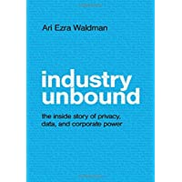 Industry Unbound: The Inside Story of Privacy, Data, and Corporate Power