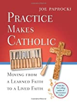 PRACTICE MAKES CATHOLIC: MOVING FROM A LEARNED FAITH TO A LIVED FAITH
