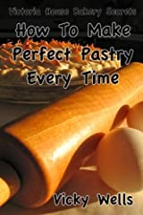 How To Make Perfect Pastry Every Time: For Pies, Tarts & More (Victoria House Bakery Secrets) (Volume 1) Paperback
