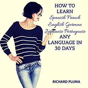 How to Learn Spanish, French, English, German, Japanese, Portuguese - Any Language in 30 Days Audiobook