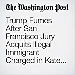 Trump Fumes After San Francisco Jury Acquits Illegal Immigrant Charged in Kate Steinle Killing | Fred Barbash,Lindsey Bever