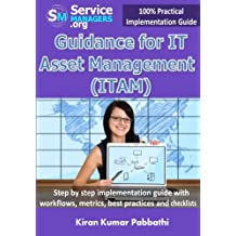 Guidance for IT Asset Management (ITAM): Step by step implementation guide with workflows, metrics, best practices and checklists (100% Practical Implementation Guide)