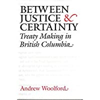 Between Justice and Certainty: Treaty Making in British Columbia