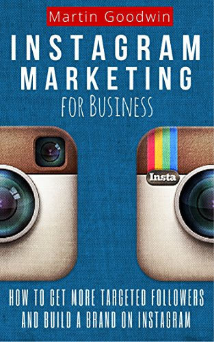 Instagram Marketing For Business: How To Get More Targeted Followers And Build A Brand On Instagram (Social Media, Internet Marketing, Instagram Tips) (Tips To Get More Followers On Instagram)