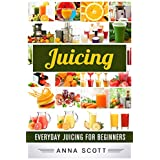 Juicing: Everyday Juicing for Beginners (Juicing, Juicing for Weight Loss, Juicing Recipes, Juicing Books, Juicing for Health, Juicing Recipes for Weight ... (healthy food for everyday Book 10)