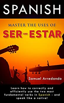 Master The Uses of Ser & Estar: The Two Most Important and Fundamental Spanish Verbs by [Arredondo, Samuel]