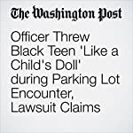 Officer Threw Black Teen 'Like a Child's Doll' during Parking Lot Encounter, Lawsuit Claims | Sarah Larimer