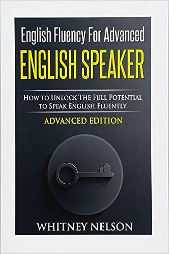 English Fluency For Advanced English Speaker: How To Unlock The Full Potential To Speak English Fluently: Amazon.es: Whitney Nelson: Libros en idiomas ...