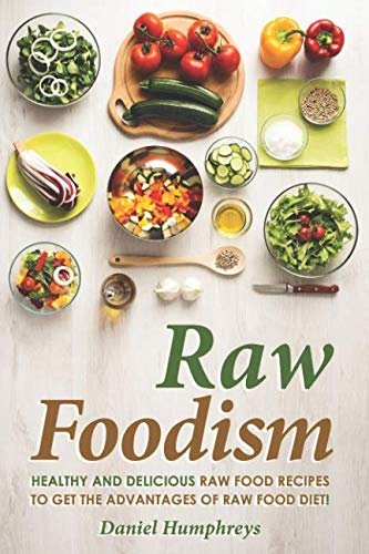 Raw Foodism: Healthy and Delicious Raw Food Recipes to Get the Advantages of Raw Food Diet!