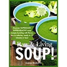 Raw & Living Soups For Body and Soul: 30 Super-Easy, Super-Healthy Raw Soup Recipes Bursting With Flavor and Compassion!