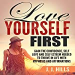 Love Yourself First: Gain the Confidence, Self Love and Self Esteem Needed to Thrive in Life with Hypnosis and Affirmations | J. J. Hills
