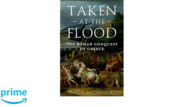 Taken at the Flood: The Roman Conquest of Greece Ancient Warfare and Civilization: Amazon.es: Robin Waterfield: Libros en idiomas extranjeros