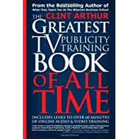 The Greatest TV Publicity Training Book Of All Time: Includes Links To Over 60 Minutes of Online Audio & Video Publicity Training