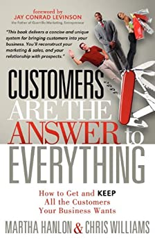 Customers are the Answer to Everything: How to Get and Keep all the Customers Your Business Wants by [Hanlon, Martha, Williams, Chris]