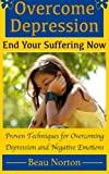 Overcome Depression and End Your Suffering Now: An In-Depth Guide for Overcoming Depression,...
