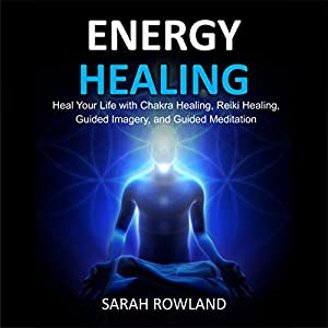 Energy Healing: Heal Your Body and Increase Energy with Reiki Healing, Guided Imagery, Chakra Balancing, and Chakra Healing Audiobook