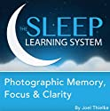 Photographic Memory, Focus & Clarity, Guided Meditation and Affirmations (The Sleep Learning System) Speech by Joel Thielke Narrated by Joel Thielke
