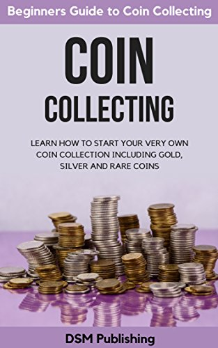 Coin Collecting: Learn How to Start Your Very Own Coin Collection Including Gold, Silver and Rare Coins by [Publishing, DSM]