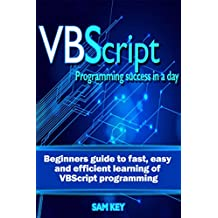 VBScript: Programming Success in a Day: Beginner's Guide to Fast, Easy and Efficient Learning of VBScript Programming (VBScript, ADA, ASP.NET, C#, ADA ... ASP.NET Programming, Programming, C++, C)
