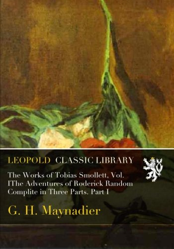 The Works of Tobias Smollett, Vol. IThe Adventures of Roderick Random Complite in Three Parts. Part I