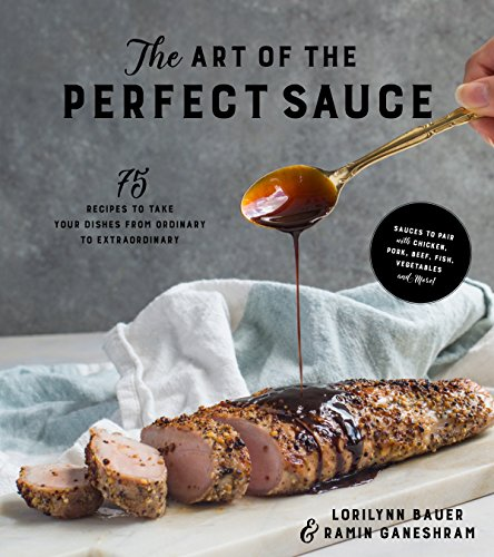 The Art of the Perfect Sauce: 75 Recipes to Take Your Dishes from Ordinary to Extraordinary by Lorilynn Bauer, Ramin Ganeshram