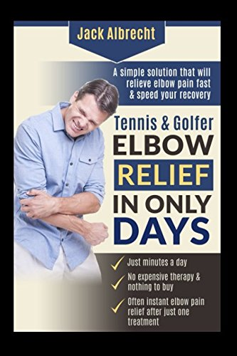 Tennis and Golfer Elbow Relief in Only Days: Everything you need to successfully treat your symptoms and speed your recovery (Lateral And Medial Epicondylitis Of The Elbow)