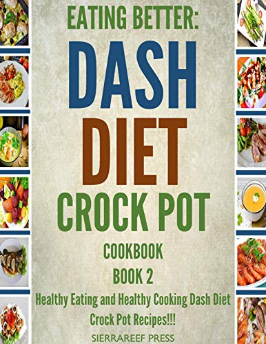 EATING BETTER: Healthy Eating And Healthy Cooking Dash Diet Crock Pot Recipes!!! Book 2 (Dash diet, Healthy cookbook, diabetic health, slow cooker recipes cookbook, crock pot cookbook, slow living) by SierraReef Press