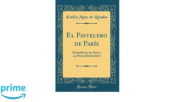 El Pastelero de París: Zarzuela en un Acto y en Prosa (Imitación) (Classic Reprint) (Spanish Edition): Emilio Mozo de Rosales: 9780365583394: Amazon.com: ...