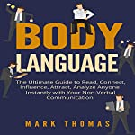 Body Language: The Ultimate Guide to Read, Connect, Influence, Attract, Analyze Anyone Instantly with Your Non-Verbal Communication | Mark Thomas