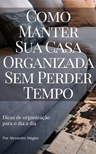 Como manter sua casa organizada sem perder tempo - Dicas de organização no dia a dia