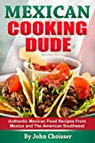 Mexican Cooking Dude Cookbook - Authentic Mexican Recipes from Mexico and the American Southwest