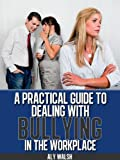 A Practical Guide to Dealing with Bullying in the Workplace (Beating the Bullies Book 2)