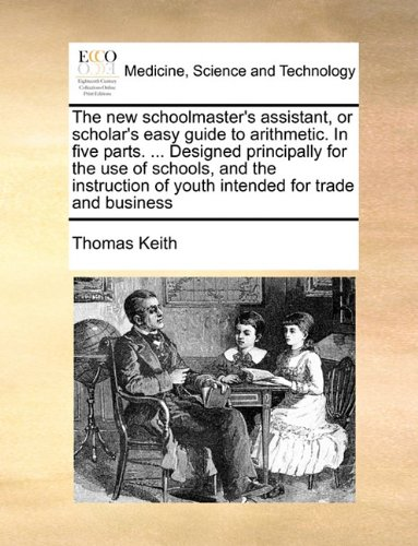 The new schoolmaster's assistant, or scholar's easy guide to arithmetic. In five parts. ... Designed principally for the use of schools, and the instruction of youth intended for trade and business PDF